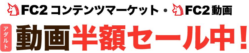 FC2コンテンツマーケット|FC2動画 アダルト動画半額セール中!